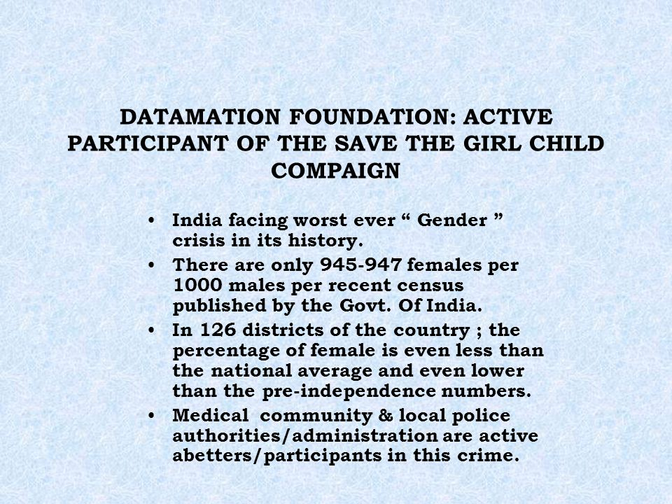 DATAMATION FOUNDATION: ACTIVE PARTICIPANT OF THE SAVE THE GIRL CHILD COMPAIGN India facing worst ever Gender crisis in its history. There are only 945
