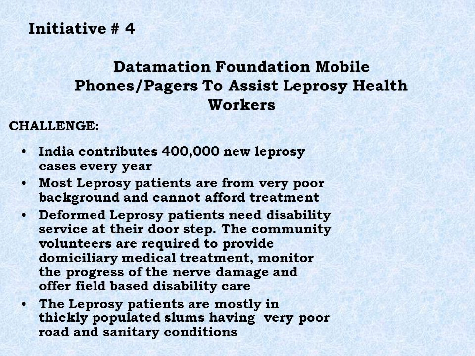 Datamation Foundation Mobile Phones/Pagers To Assist Leprosy Health Workers India contributes 400,000 new leprosy cases every year Most Leprosy patients are from very poor background and cannot afford treatment Deformed Leprosy patients need disability service at their door step.