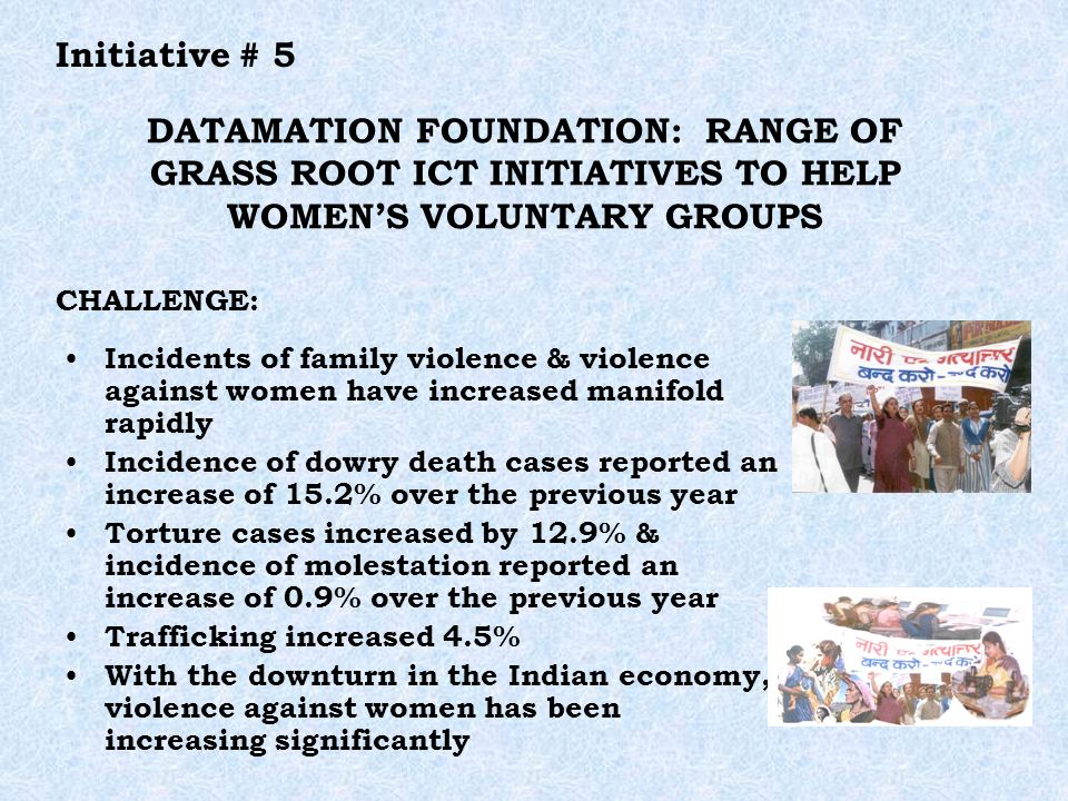 Initiative # 5 DATAMATION FOUNDATION: RANGE OF GRASS ROOT ICT INITIATIVES TO HELP WOMENS VOLUNTARY GROUPS Incidents of family violence & violence against women have increased manifold rapidly Incidence of dowry death cases reported an increase of 15.2% over the previous year Torture cases increased by 12.9% & incidence of molestation reported an increase of 0.9% over the previous year Trafficking increased 4.5% With the downturn in the Indian economy, violence against women has been increasing significantly CHALLENGE: