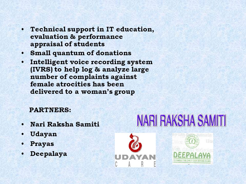 Technical support in IT education, evaluation & performance appraisal of students Small quantum of donations Intelligent voice recording system (IVRS) to help log & analyze large number of complaints against female atrocities has been delivered to a womans group PARTNERS: Nari Raksha Samiti Udayan Prayas Deepalaya