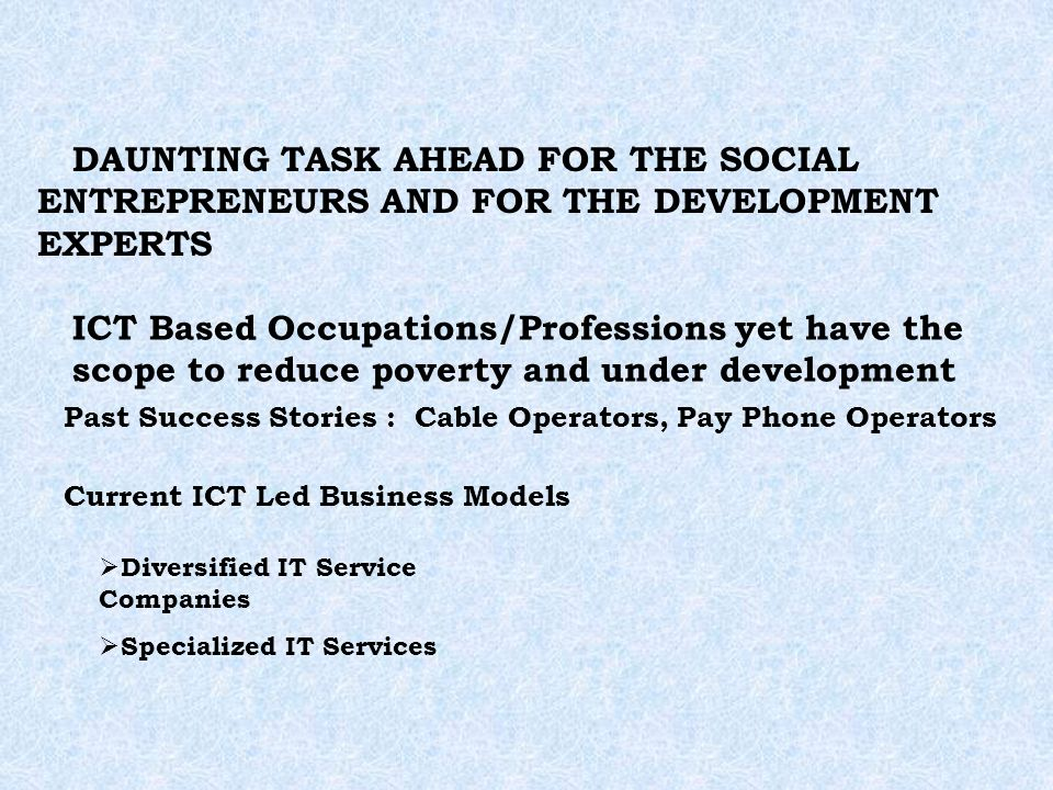 DAUNTING TASK AHEAD FOR THE SOCIAL ENTREPRENEURS AND FOR THE DEVELOPMENT EXPERTS ICT Based Occupations/Professions yet have the scope to reduce poverty and under development Past Success Stories :Cable Operators, Pay Phone Operators Current ICT Led Business Models Diversified IT Service Companies Specialized IT Services