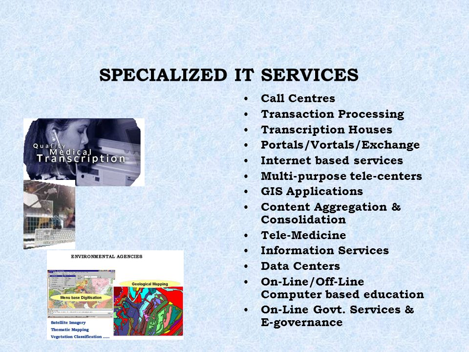 SPECIALIZED IT SERVICES Call Centres Transaction Processing Transcription Houses Portals/Vortals/Exchange Internet based services Multi-purpose tele-centers GIS Applications Content Aggregation & Consolidation Tele-Medicine Information Services Data Centers On-Line/Off-Line Computer based education On-Line Govt.