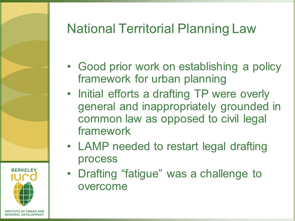 National Territorial Planning Law Good prior work on establishing a policy framework for urban planning Initial efforts a drafting TP were overly general and inappropriately grounded in common law as opposed to civil legal framework LAMP needed to restart legal drafting process Drafting fatigue was a challenge to overcome