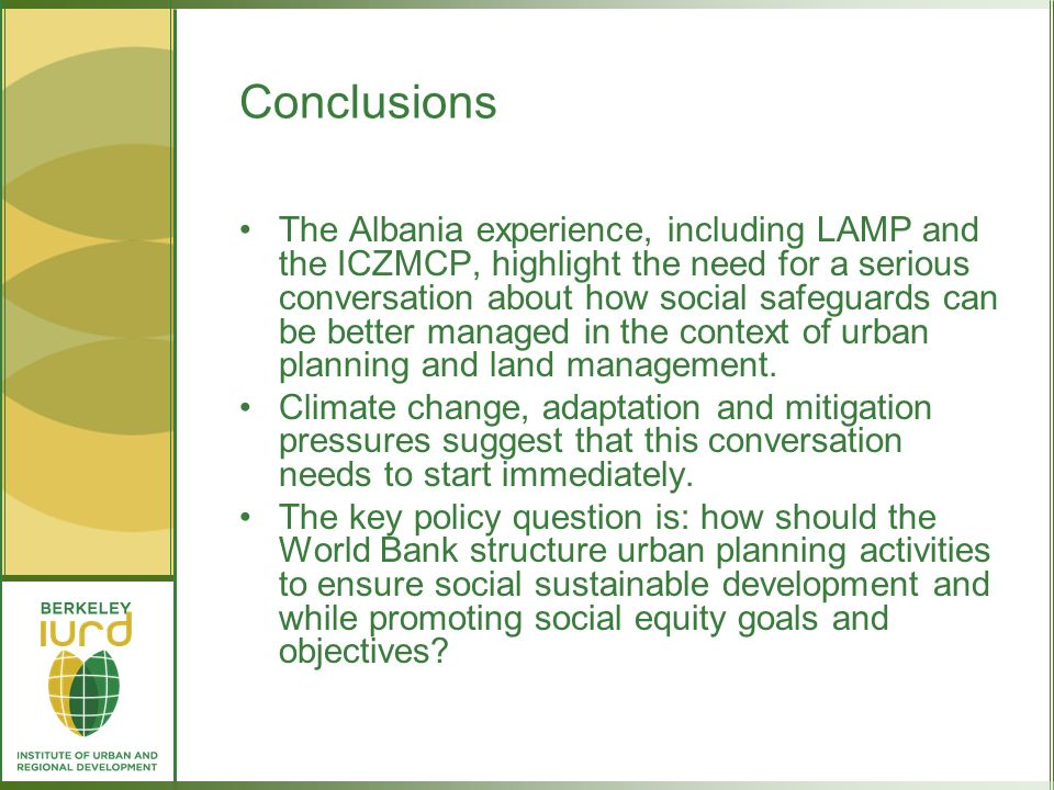 Conclusions The Albania experience, including LAMP and the ICZMCP, highlight the need for a serious conversation about how social safeguards can be better managed in the context of urban planning and land management.