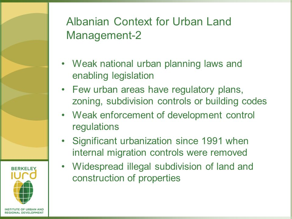 Albanian Context for Urban Land Management-2 Weak national urban planning laws and enabling legislation Few urban areas have regulatory plans, zoning, subdivision controls or building codes Weak enforcement of development control regulations Significant urbanization since 1991 when internal migration controls were removed Widespread illegal subdivision of land and construction of properties