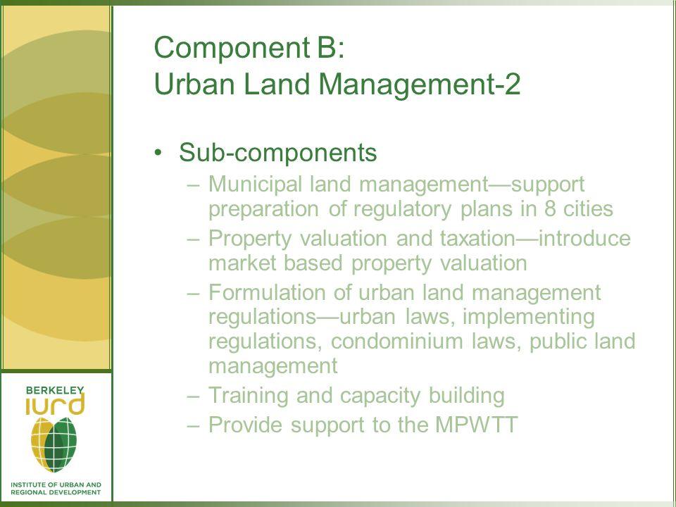 Component B: Urban Land Management-2 Sub-components –Municipal land managementsupport preparation of regulatory plans in 8 cities –Property valuation and taxationintroduce market based property valuation –Formulation of urban land management regulationsurban laws, implementing regulations, condominium laws, public land management –Training and capacity building –Provide support to the MPWTT