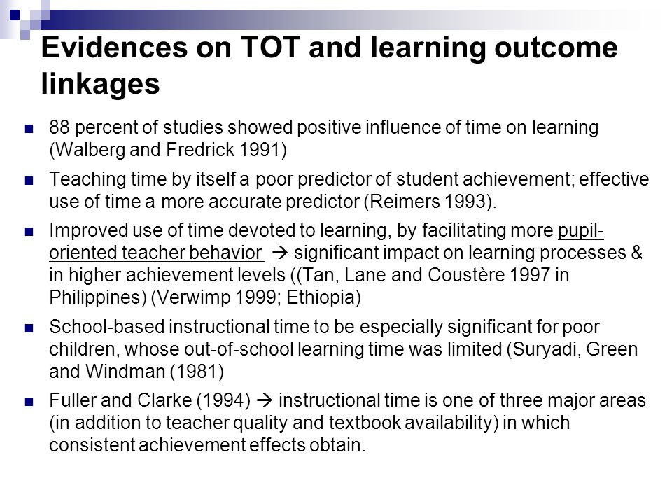 Evidences on TOT and learning outcome linkages 88 percent of studies showed positive influence of time on learning (Walberg and Fredrick 1991) Teachin
