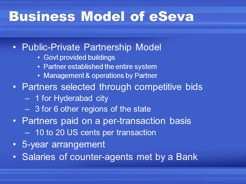 Business Model of eSeva Public-Private Partnership Model Govt provided buildings Partner established the entire system Management & operations by Part