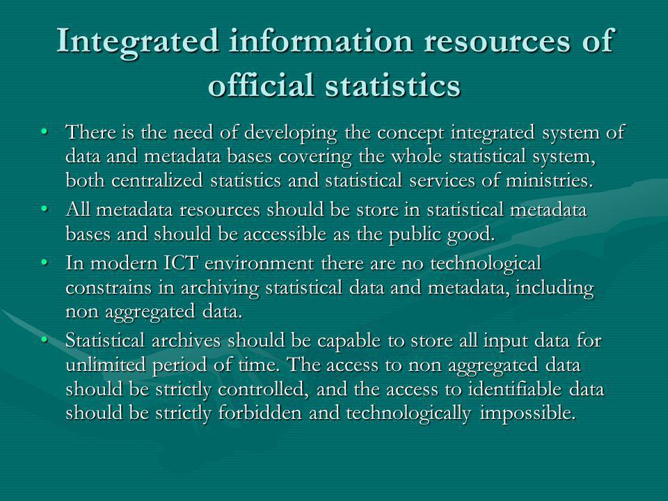 Integrated information resources of official statistics There is the need of developing the concept integrated system of data and metadata bases covering the whole statistical system, both centralized statistics and statistical services of ministries.There is the need of developing the concept integrated system of data and metadata bases covering the whole statistical system, both centralized statistics and statistical services of ministries.
