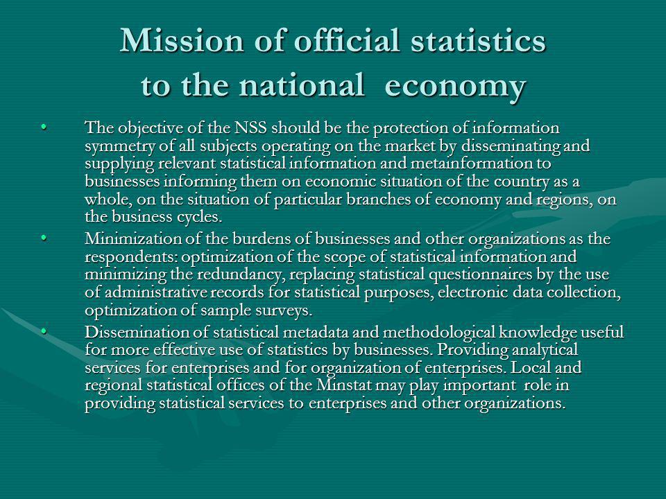 Mission of official statistics to the national economy The objective of the NSS should be the protection of information symmetry of all subjects operating on the market by disseminating and supplying relevant statistical information and metainformation to businesses informing them on economic situation of the country as a whole, on the situation of particular branches of economy and regions, on the business cycles.The objective of the NSS should be the protection of information symmetry of all subjects operating on the market by disseminating and supplying relevant statistical information and metainformation to businesses informing them on economic situation of the country as a whole, on the situation of particular branches of economy and regions, on the business cycles.