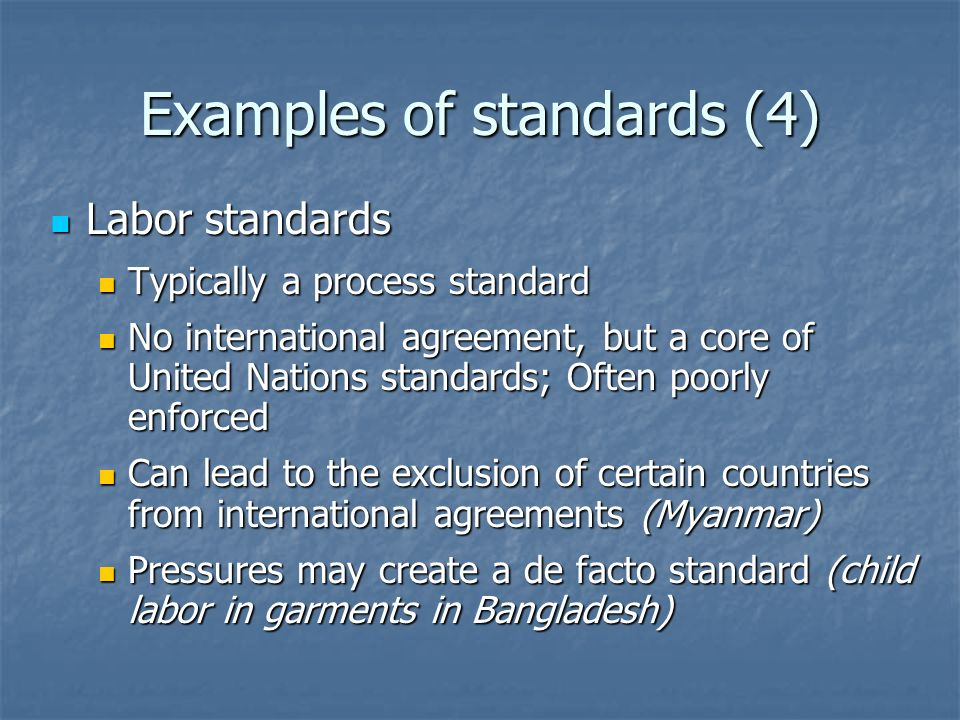 Examples of standards (4) Labor standards Labor standards Typically a process standard Typically a process standard No international agreement, but a core of United Nations standards; Often poorly enforced No international agreement, but a core of United Nations standards; Often poorly enforced Can lead to the exclusion of certain countries from international agreements (Myanmar) Can lead to the exclusion of certain countries from international agreements (Myanmar) Pressures may create a de facto standard (child labor in garments in Bangladesh) Pressures may create a de facto standard (child labor in garments in Bangladesh)