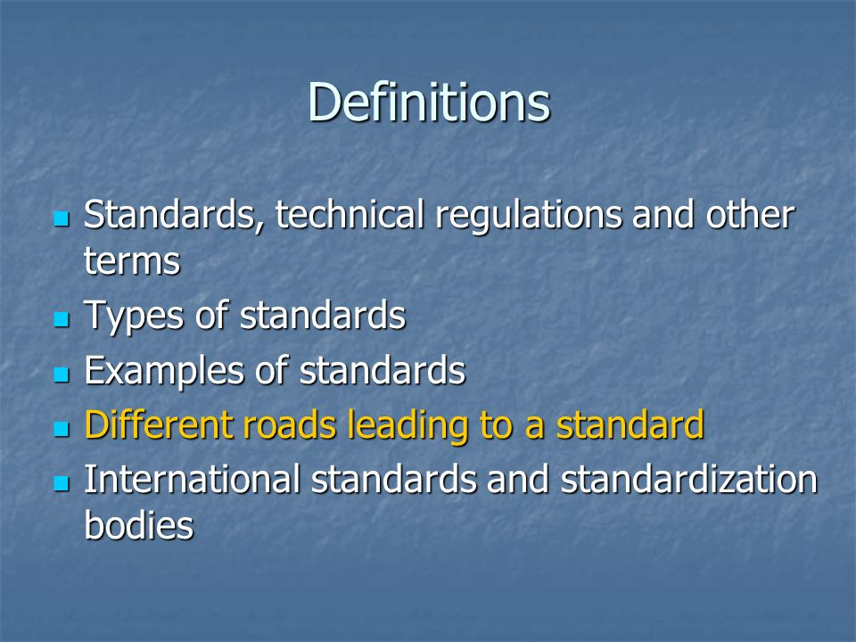 Definitions Standards, technical regulations and other terms Standards, technical regulations and other terms Types of standards Types of standards Examples of standards Examples of standards Different roads leading to a standard Different roads leading to a standard International standards and standardization bodies International standards and standardization bodies