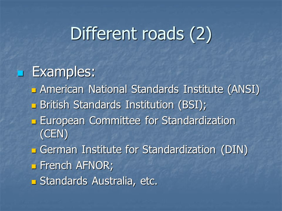Different roads (2) Examples: Examples: American National Standards Institute (ANSI) American National Standards Institute (ANSI) British Standards Institution (BSI); British Standards Institution (BSI); European Committee for Standardization (CEN) European Committee for Standardization (CEN) German Institute for Standardization (DIN) German Institute for Standardization (DIN) French AFNOR; French AFNOR; Standards Australia, etc.