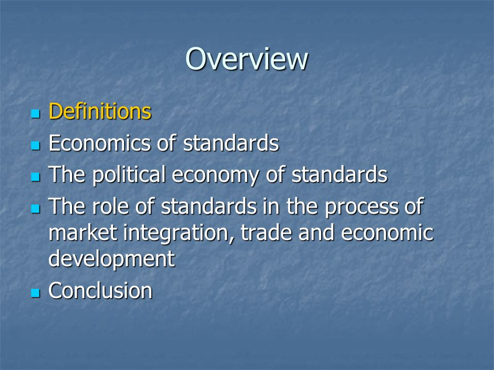 Overview Definitions Definitions Economics of standards Economics of standards The political economy of standards The political economy of standards The role of standards in the process of market integration, trade and economic development The role of standards in the process of market integration, trade and economic development Conclusion Conclusion