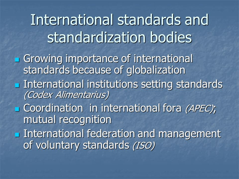 International standards and standardization bodies Growing importance of international standards because of globalization Growing importance of international standards because of globalization International institutions setting standards (Codex Alimentarius) International institutions setting standards (Codex Alimentarius) Coordination in international fora (APEC) ; mutual recognition Coordination in international fora (APEC) ; mutual recognition International federation and management of voluntary standards (ISO) International federation and management of voluntary standards (ISO)