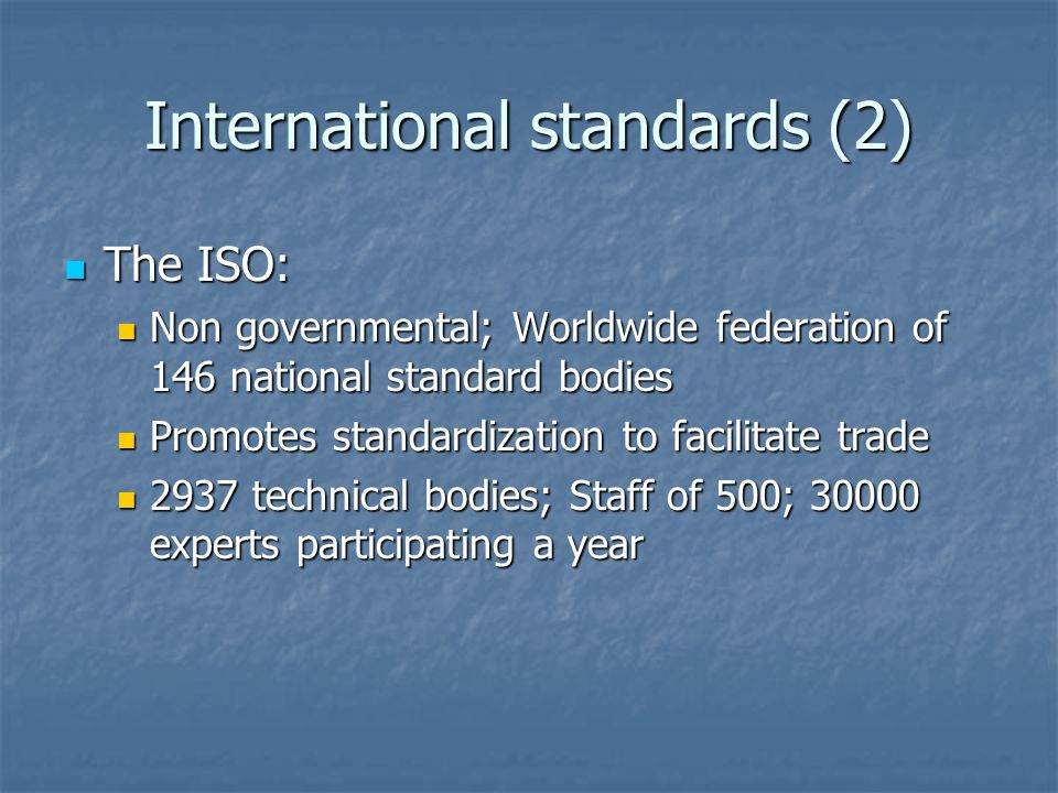 International standards (2) The ISO: The ISO: Non governmental; Worldwide federation of 146 national standard bodies Non governmental; Worldwide federation of 146 national standard bodies Promotes standardization to facilitate trade Promotes standardization to facilitate trade 2937 technical bodies; Staff of 500; experts participating a year 2937 technical bodies; Staff of 500; experts participating a year