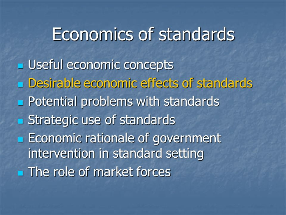 Economics of standards Useful economic concepts Useful economic concepts Desirable economic effects of standards Desirable economic effects of standards Potential problems with standards Potential problems with standards Strategic use of standards Strategic use of standards Economic rationale of government intervention in standard setting Economic rationale of government intervention in standard setting The role of market forces The role of market forces