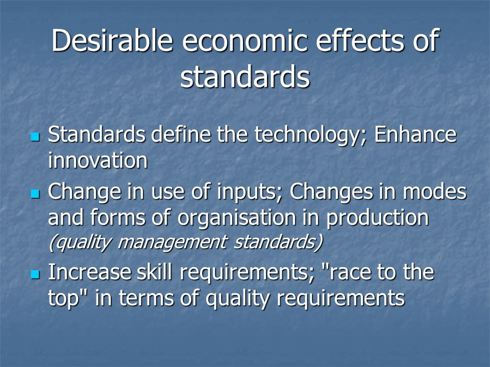 Desirable economic effects of standards Standards define the technology; Enhance innovation Standards define the technology; Enhance innovation Change in use of inputs; Changes in modes and forms of organisation in production (quality management standards) Change in use of inputs; Changes in modes and forms of organisation in production (quality management standards) Increase skill requirements; race to the top in terms of quality requirements Increase skill requirements; race to the top in terms of quality requirements