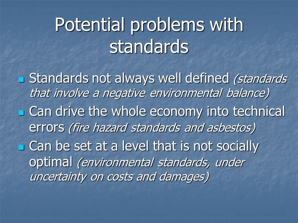 Potential problems with standards Standards not always well defined (standards that involve a negative environmental balance) Standards not always well defined (standards that involve a negative environmental balance) Can drive the whole economy into technical errors (fire hazard standards and asbestos) Can drive the whole economy into technical errors (fire hazard standards and asbestos) Can be set at a level that is not socially optimal (environmental standards, under uncertainty on costs and damages) Can be set at a level that is not socially optimal (environmental standards, under uncertainty on costs and damages)