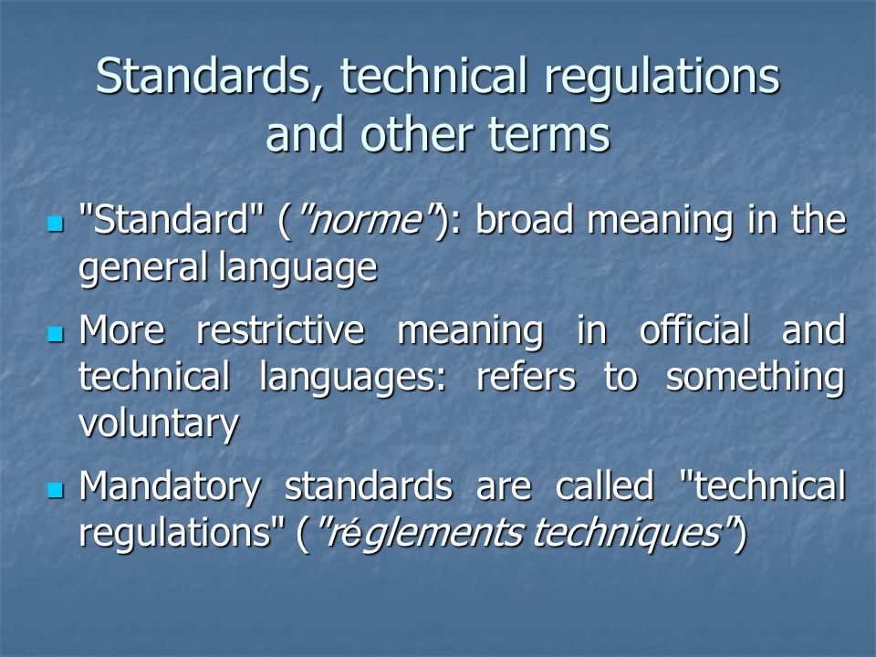 Standards, technical regulations and other terms Standard ( norme ): broad meaning in the general language Standard ( norme ): broad meaning in the general language More restrictive meaning in official and technical languages: refers to something voluntary More restrictive meaning in official and technical languages: refers to something voluntary Mandatory standards are called technical regulations ( r é glements techniques ) Mandatory standards are called technical regulations ( r é glements techniques )