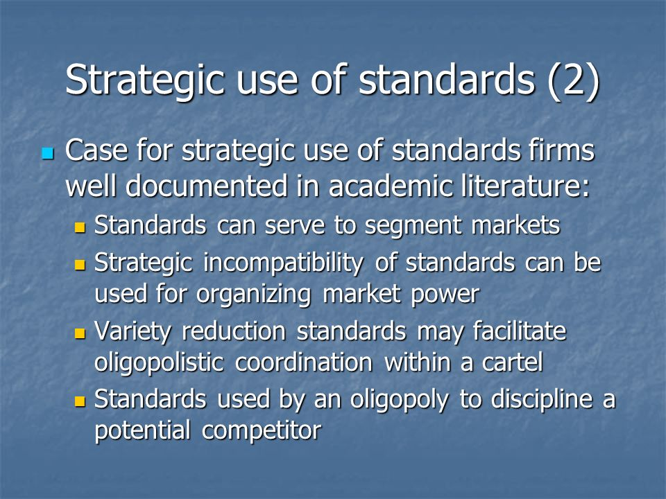Strategic use of standards (2) Case for strategic use of standards firms well documented in academic literature: Case for strategic use of standards firms well documented in academic literature: Standards can serve to segment markets Standards can serve to segment markets Strategic incompatibility of standards can be used for organizing market power Strategic incompatibility of standards can be used for organizing market power Variety reduction standards may facilitate oligopolistic coordination within a cartel Variety reduction standards may facilitate oligopolistic coordination within a cartel Standards used by an oligopoly to discipline a potential competitor Standards used by an oligopoly to discipline a potential competitor