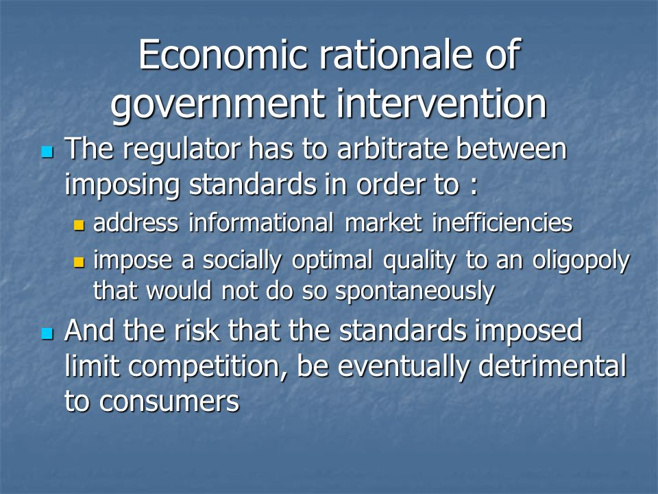 Economic rationale of government intervention The regulator has to arbitrate between imposing standards in order to : The regulator has to arbitrate between imposing standards in order to : address informational market inefficiencies address informational market inefficiencies impose a socially optimal quality to an oligopoly that would not do so spontaneously impose a socially optimal quality to an oligopoly that would not do so spontaneously And the risk that the standards imposed limit competition, be eventually detrimental to consumers And the risk that the standards imposed limit competition, be eventually detrimental to consumers