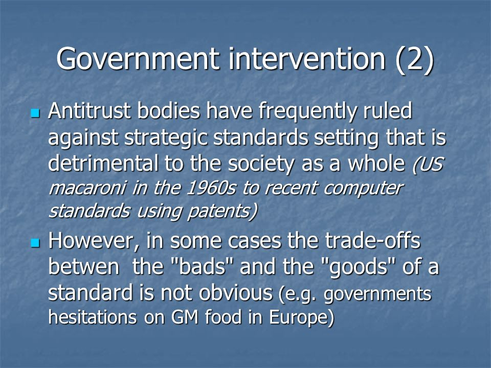 Government intervention (2) Antitrust bodies have frequently ruled against strategic standards setting that is detrimental to the society as a whole (US macaroni in the 1960s to recent computer standards using patents) Antitrust bodies have frequently ruled against strategic standards setting that is detrimental to the society as a whole (US macaroni in the 1960s to recent computer standards using patents) However, in some cases the trade-offs betwen the bads and the goods of a standard is not obvious (e.g.