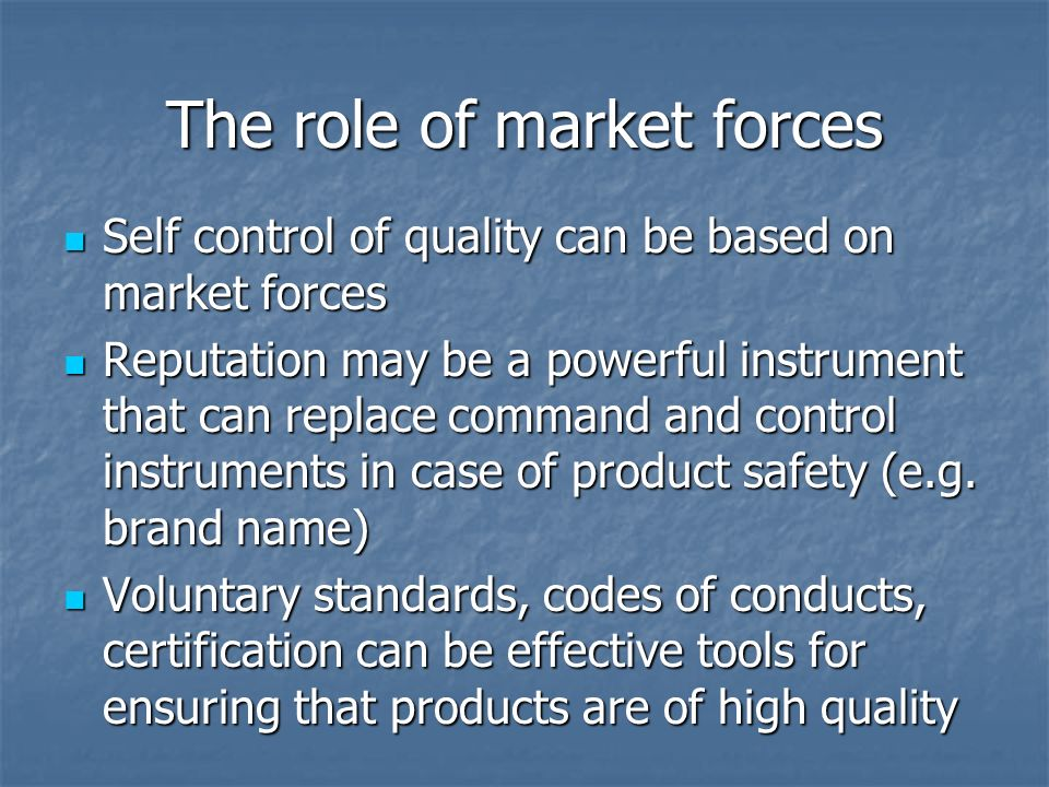 The role of market forces Self control of quality can be based on market forces Self control of quality can be based on market forces Reputation may be a powerful instrument that can replace command and control instruments in case of product safety (e.g.