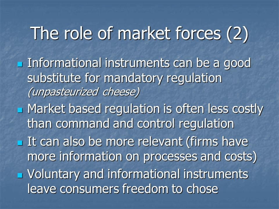 The role of market forces (2) Informational instruments can be a good substitute for mandatory regulation (unpasteurized cheese) Informational instruments can be a good substitute for mandatory regulation (unpasteurized cheese) Market based regulation is often less costly than command and control regulation Market based regulation is often less costly than command and control regulation It can also be more relevant (firms have more information on processes and costs) It can also be more relevant (firms have more information on processes and costs) Voluntary and informational instruments leave consumers freedom to chose Voluntary and informational instruments leave consumers freedom to chose