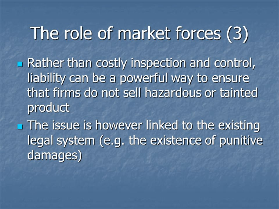 The role of market forces (3) Rather than costly inspection and control, liability can be a powerful way to ensure that firms do not sell hazardous or tainted product Rather than costly inspection and control, liability can be a powerful way to ensure that firms do not sell hazardous or tainted product The issue is however linked to the existing legal system (e.g.
