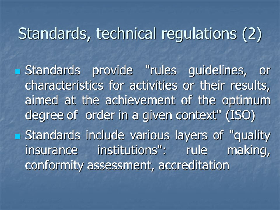 Standards, technical regulations (2) Standards provide rules guidelines, or characteristics for activities or their results, aimed at the achievement of the optimum degree of order in a given context (ISO) Standards provide rules guidelines, or characteristics for activities or their results, aimed at the achievement of the optimum degree of order in a given context (ISO) Standards include various layers of quality insurance institutions : rule making, conformity assessment, accreditation Standards include various layers of quality insurance institutions : rule making, conformity assessment, accreditation