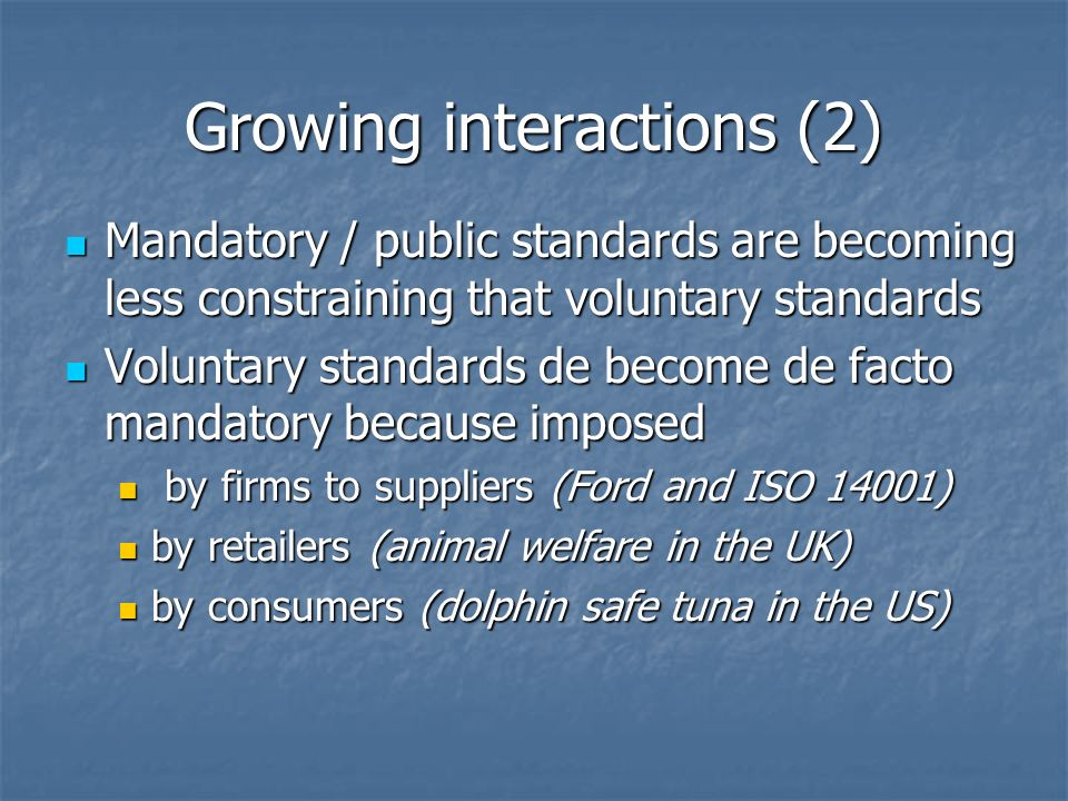 Growing interactions (2) Mandatory / public standards are becoming less constraining that voluntary standards Mandatory / public standards are becoming less constraining that voluntary standards Voluntary standards de become de facto mandatory because imposed Voluntary standards de become de facto mandatory because imposed by firms to suppliers (Ford and ISO 14001) by firms to suppliers (Ford and ISO 14001) by retailers (animal welfare in the UK) by retailers (animal welfare in the UK) by consumers (dolphin safe tuna in the US) by consumers (dolphin safe tuna in the US)
