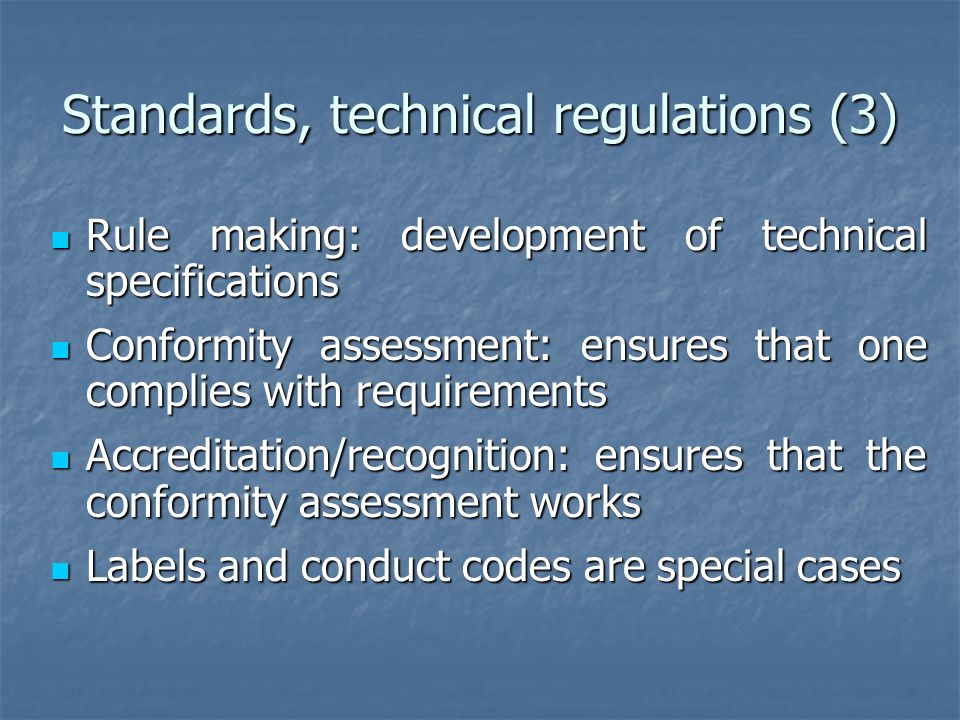Standards, technical regulations (3) Rule making: development of technical specifications Rule making: development of technical specifications Conformity assessment: ensures that one complies with requirements Conformity assessment: ensures that one complies with requirements Accreditation/recognition: ensures that the conformity assessment works Accreditation/recognition: ensures that the conformity assessment works Labels and conduct codes are special cases Labels and conduct codes are special cases