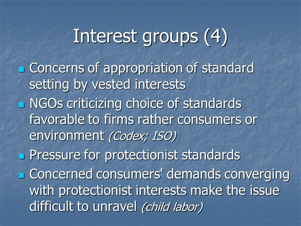 Interest groups (4) Concerns of appropriation of standard setting by vested interests Concerns of appropriation of standard setting by vested interests NGOs criticizing choice of standards favorable to firms rather consumers or environment (Codex; ISO) NGOs criticizing choice of standards favorable to firms rather consumers or environment (Codex; ISO) Pressure for protectionist standards Pressure for protectionist standards Concerned consumers demands converging with protectionist interests make the issue difficult to unravel (child labor) Concerned consumers demands converging with protectionist interests make the issue difficult to unravel (child labor)
