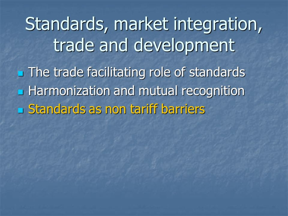 Standards, market integration, trade and development The trade facilitating role of standards The trade facilitating role of standards Harmonization and mutual recognition Harmonization and mutual recognition Standards as non tariff barriers Standards as non tariff barriers
