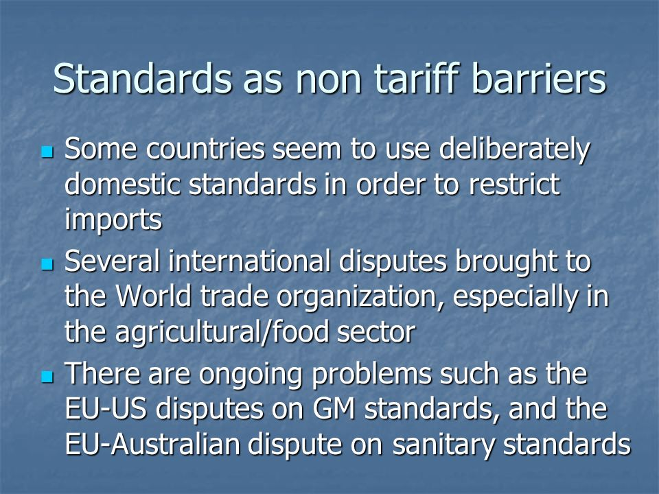 Standards as non tariff barriers Some countries seem to use deliberately domestic standards in order to restrict imports Some countries seem to use deliberately domestic standards in order to restrict imports Several international disputes brought to the World trade organization, especially in the agricultural/food sector Several international disputes brought to the World trade organization, especially in the agricultural/food sector There are ongoing problems such as the EU-US disputes on GM standards, and the EU-Australian dispute on sanitary standards There are ongoing problems such as the EU-US disputes on GM standards, and the EU-Australian dispute on sanitary standards