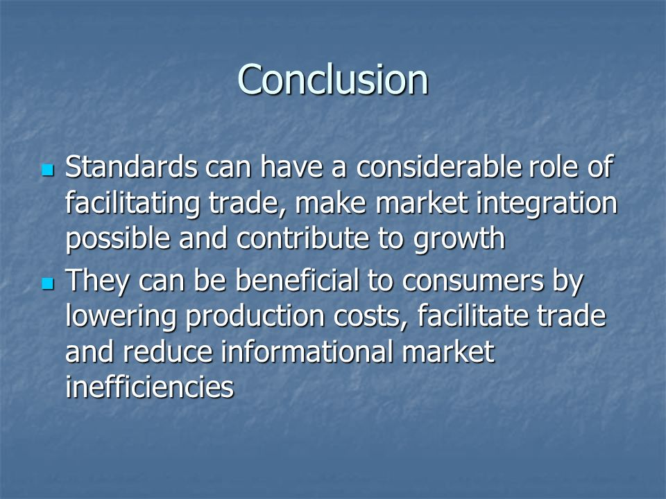 Conclusion Standards can have a considerable role of facilitating trade, make market integration possible and contribute to growth Standards can have a considerable role of facilitating trade, make market integration possible and contribute to growth They can be beneficial to consumers by lowering production costs, facilitate trade and reduce informational market inefficiencies They can be beneficial to consumers by lowering production costs, facilitate trade and reduce informational market inefficiencies