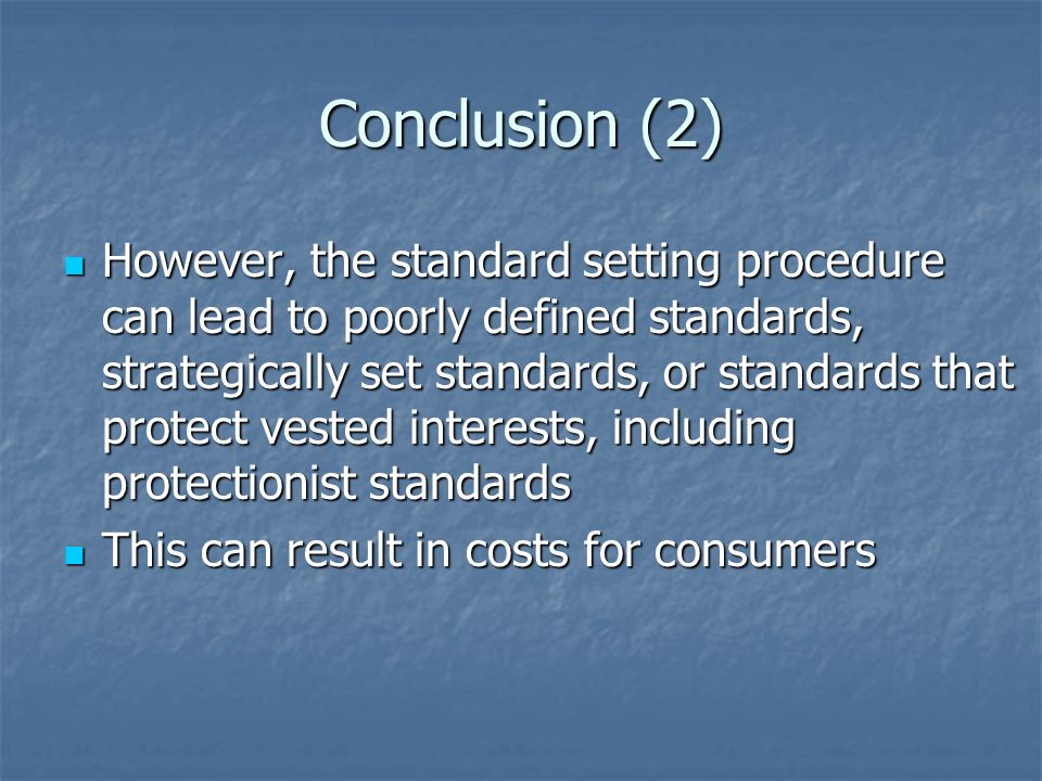 Conclusion (2) However, the standard setting procedure can lead to poorly defined standards, strategically set standards, or standards that protect vested interests, including protectionist standards However, the standard setting procedure can lead to poorly defined standards, strategically set standards, or standards that protect vested interests, including protectionist standards This can result in costs for consumers This can result in costs for consumers