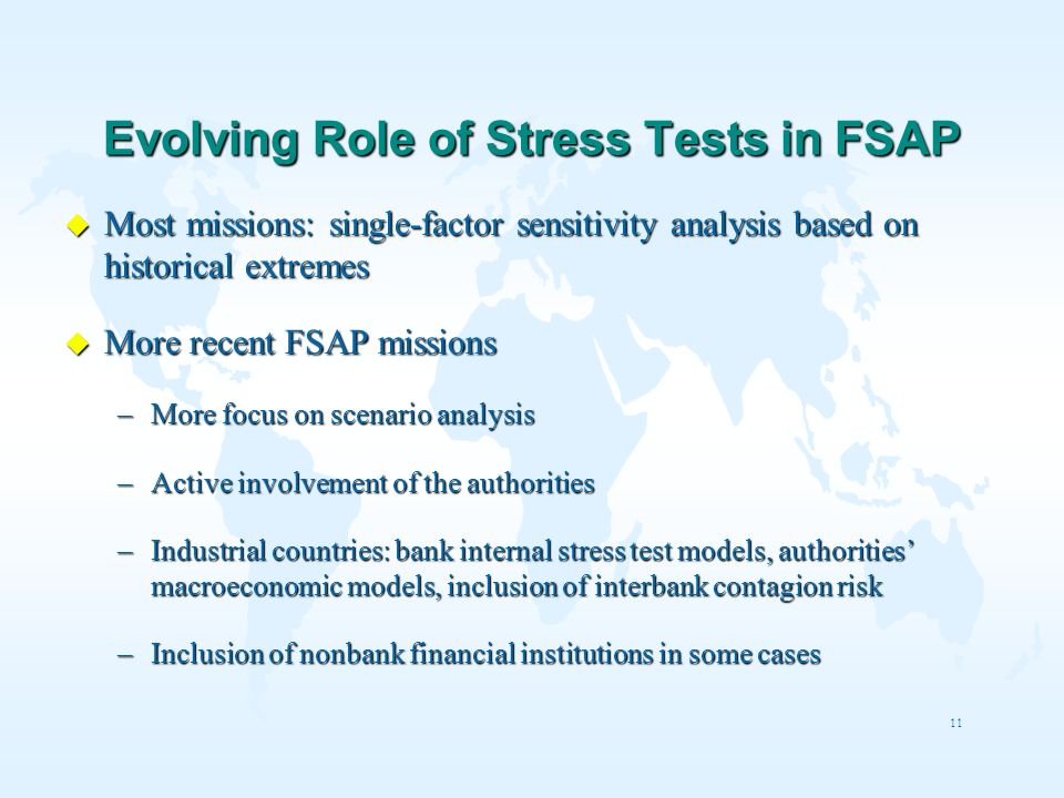 11 Evolving Role of Stress Tests in FSAP u Most missions: single-factor sensitivity analysis based on historical extremes u More recent FSAP missions