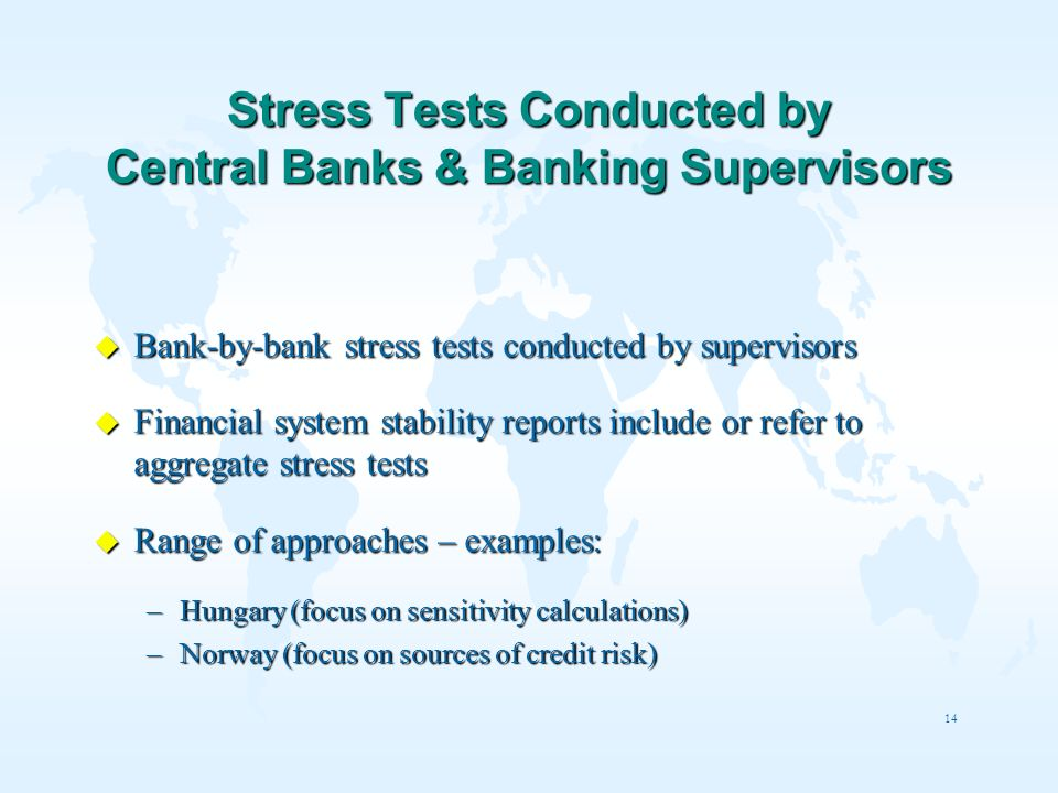 14 Stress Tests Conducted by Central Banks & Banking Supervisors u Bank-by-bank stress tests conducted by supervisors u Financial system stability rep