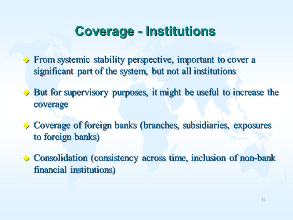 16 Coverage - Institutions u From systemic stability perspective, important to cover a significant part of the system, but not all institutions u But