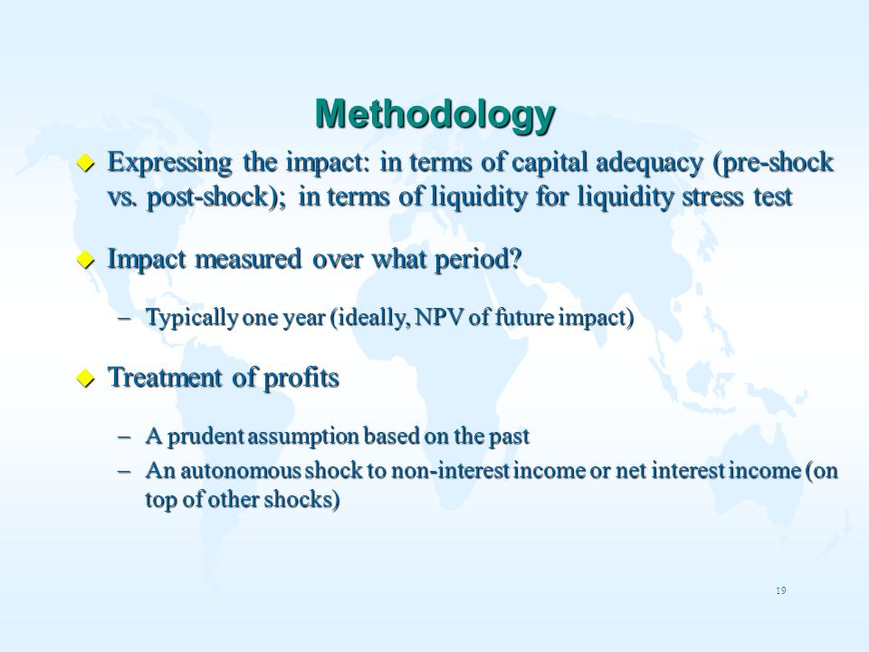 19 Methodology u Expressing the impact: in terms of capital adequacy (pre-shock vs. post-shock); in terms of liquidity for liquidity stress test u Imp
