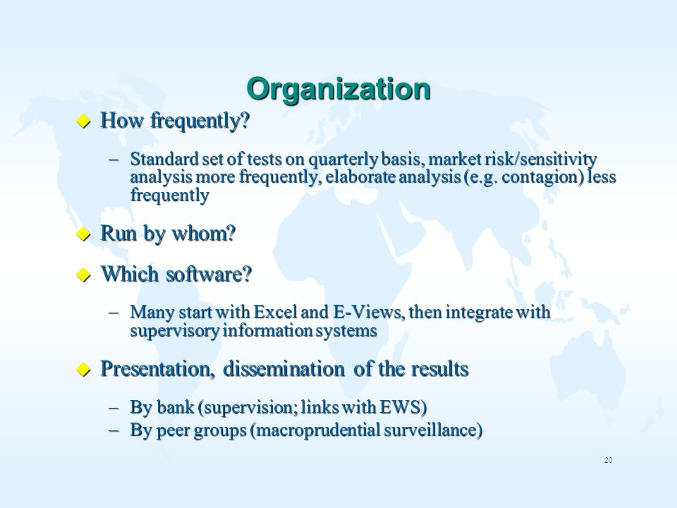 20 Organization u How frequently? –Standard set of tests on quarterly basis, market risk/sensitivity analysis more frequently, elaborate analysis (e.g