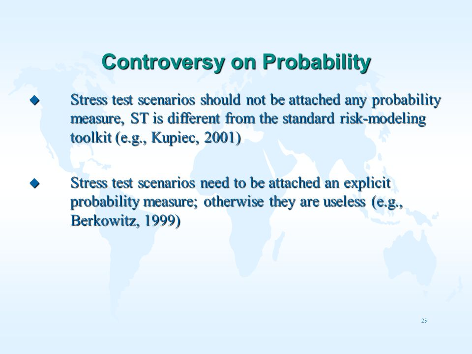 25 Controversy on Probability u Stress test scenarios should not be attached any probability measure, ST is different from the standard risk-modeling