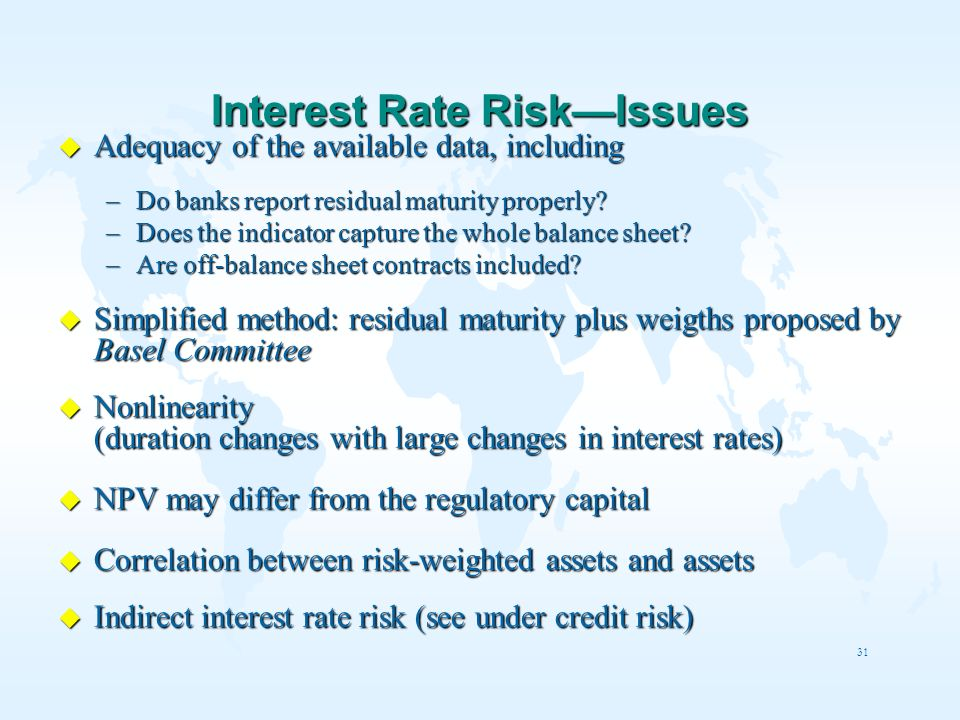 31 Interest Rate RiskIssues u Adequacy of the available data, including –Do banks report residual maturity properly? –Does the indicator capture the w