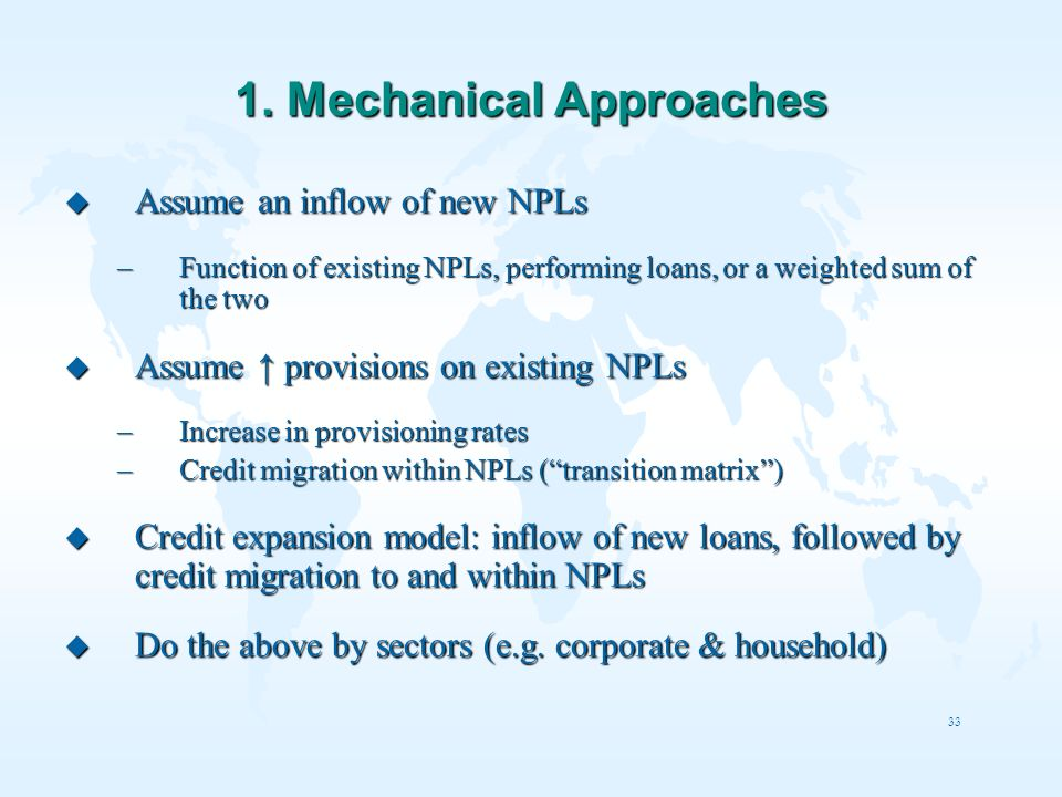 33 1. Mechanical Approaches u Assume an inflow of new NPLs –Function of existing NPLs, performing loans, or a weighted sum of the two u Assume provisi