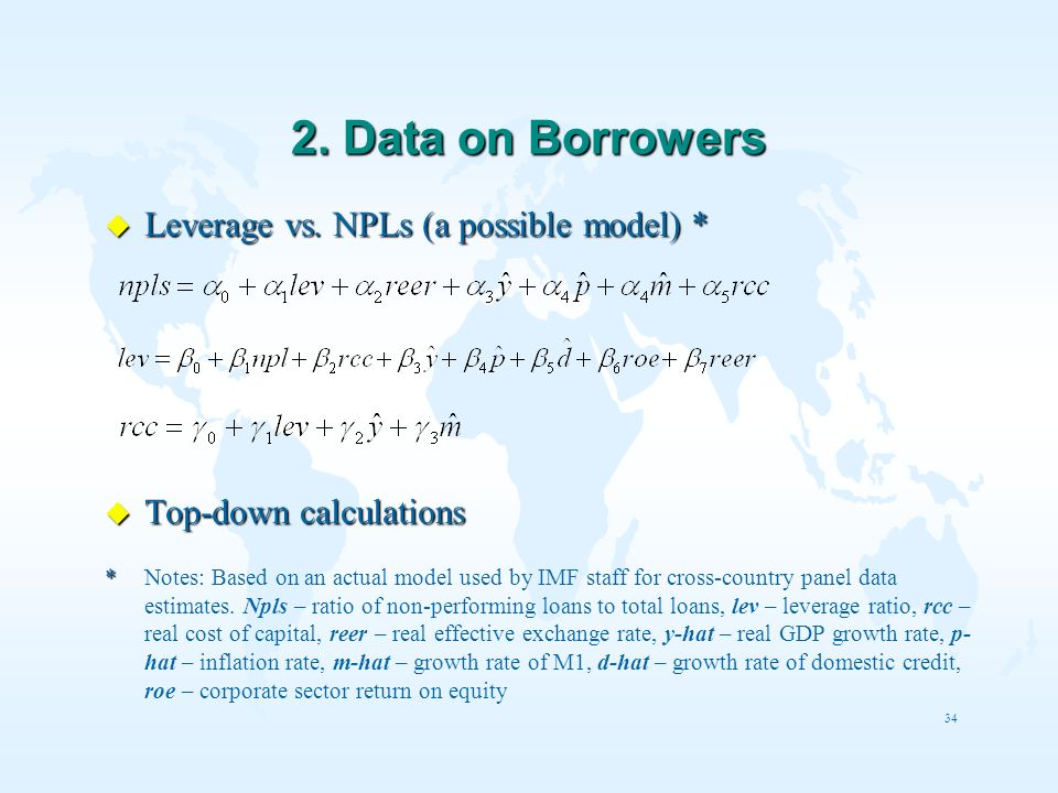 34 2. Data on Borrowers u Leverage vs. NPLs (a possible model) * u Top-down calculations * * Notes: Based on an actual model used by IMF staff for cro