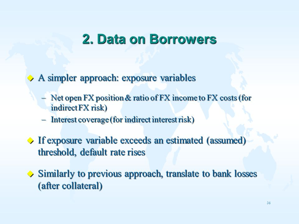 36 2. Data on Borrowers u A simpler approach: exposure variables –Net open FX position & ratio of FX income to FX costs (for indirect FX risk) –Intere