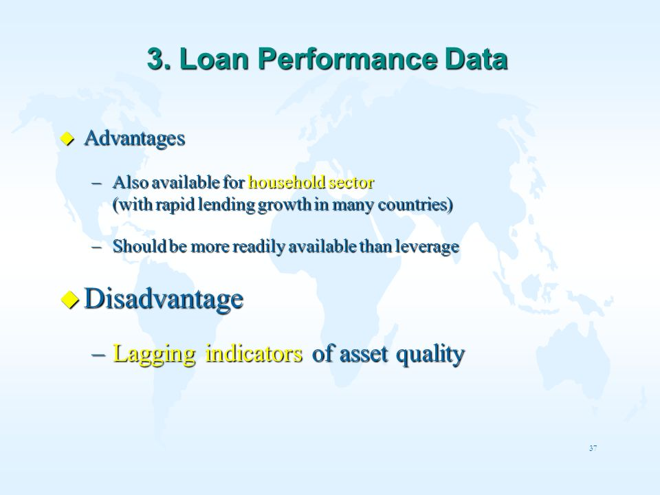 37 3. Loan Performance Data u Advantages –Also available for household sector (with rapid lending growth in many countries) –Should be more readily av