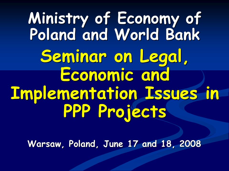 Ministry of Economy of Poland and World Bank Seminar on Legal, Economic and Implementation Issues in PPP Projects Warsaw, Poland, June 17 and 18, 2008
